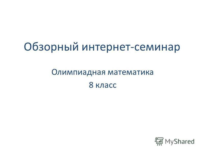 Обзорный интернет-семинар Олимпиадная математика 8 класс
