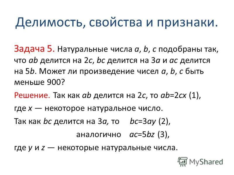 Делимость, свойства и признаки. Задача 5. Натуральные числа a, b, c подобраны так, что ab делится на 2c, bc делится на 3a и ac делится на 5b. Может ли произведение чисел a, b, c быть меньше 900? Решение. Так как ab делится на 2c, то ab=2cx (1), где x