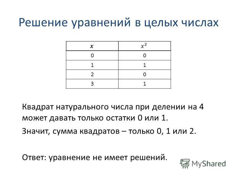 Решение уравнений в целых числах 00 11 20 31 Квадрат натурального числа при делении на 4 может давать только остатки 0 или 1. Значит, сумма квадратов – только 0, 1 или 2. Ответ: уравнение не имеет решений.