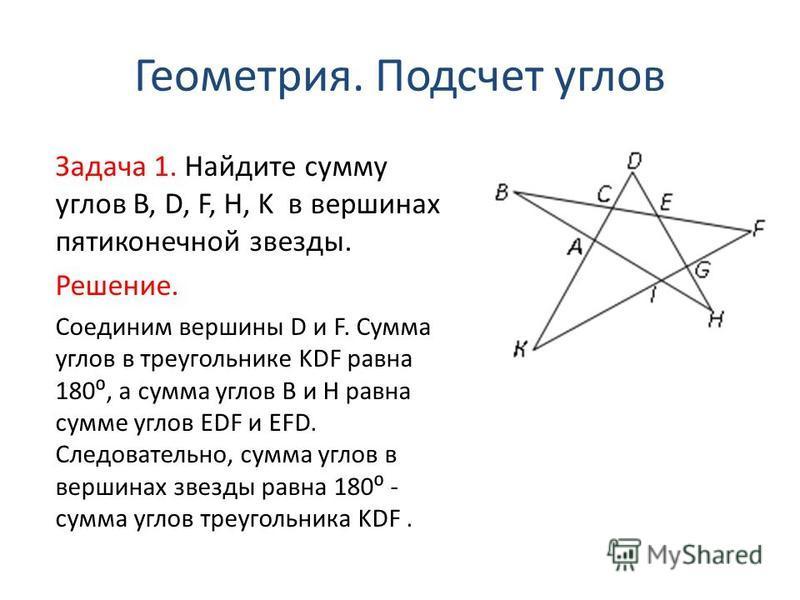 Геометрия. Подсчет углов Задача 1. Найдите сумму углов B, D, F, H, K в вершинах пятиконечной звезды. Решение. Соединим вершины D и F. Сумма углов в треугольнике KDF равна 180, а сумма углов B и H равна сумме углов EDF и EFD. Следовательно, сумма угло