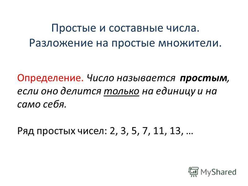 Простые и составные числа. Разложение на простые множители. Определение. Число называется простым, если оно делится только на единицу и на само себя. Ряд простых чисел: 2, 3, 5, 7, 11, 13, …