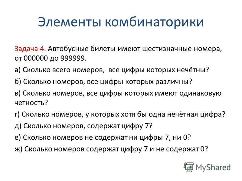 Элементы комбинаторики Задача 4. Автобусные билеты имеют шестизначные номера, от 000000 до 999999. а) Сколько всего номеров, все цифры которых нечётны? б) Сколько номеров, все цифры которых различны? в) Сколько номеров, все цифры которых имеют одинак