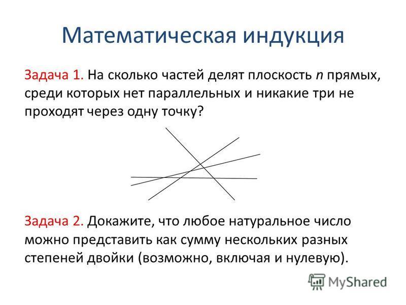 Математическая индукция Задача 1. На сколько частей делят плоскость n прямых, среди которых нет параллельных и никакие три не проходят через одну точку? Задача 2. Докажите, что любое натуральное число можно представить как сумму нескольких разных сте