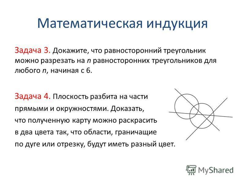 Математическая индукция Задача 3. Докажите, что равносторонний треугольник можно разрезать на n равносторонних треугольников для любого n, начиная с 6. Задача 4. Плоскость разбита на части прямыми и окружностями. Доказать, что полученную карту можно