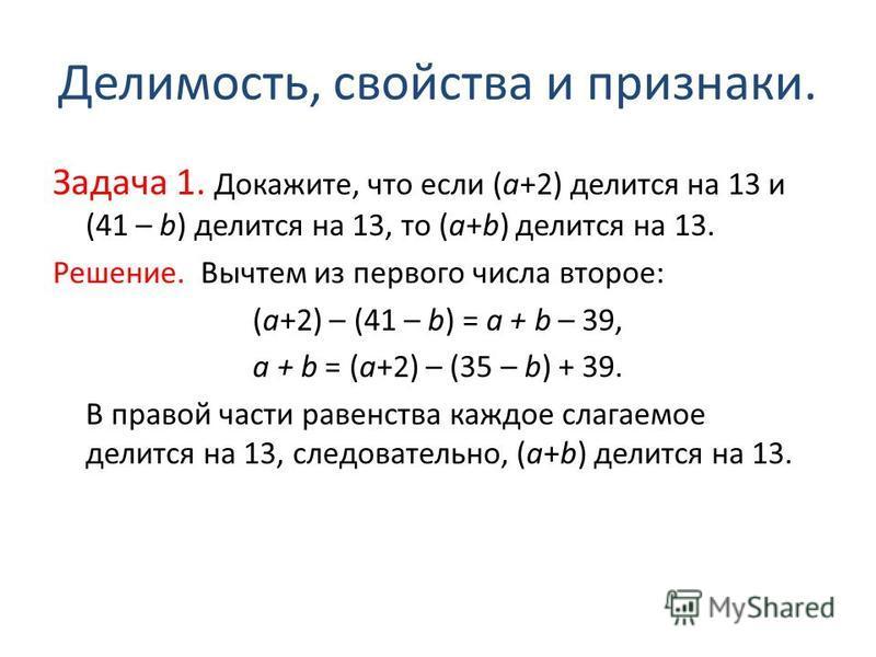 Делимость, свойства и признаки. Задача 1. Докажите, что если (a+2) делится на 13 и (41 – b) делится на 13, то (a+b) делится на 13. Решение. Вычтем из первого числа второе: (a+2) – (41 – b) = a + b – 39, a + b = (a+2) – (35 – b) + 39. В правой части р