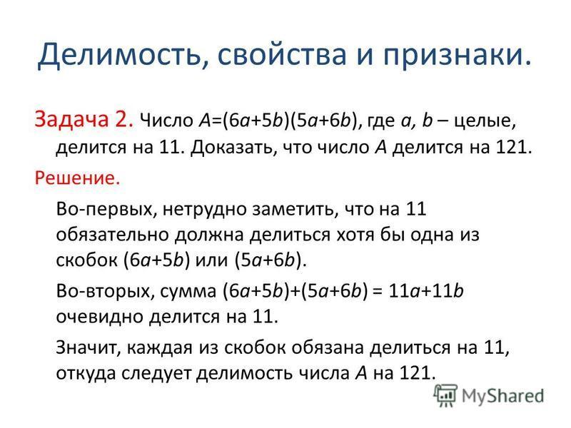 Делимость, свойства и признаки. Задача 2. Число А=(6 а+5b)(5 а+6b), где а, b – целые, делится на 11. Доказать, что число А делится на 121. Решение. Во-первых, нетрудно заметить, что на 11 обязательно должна делиться хотя бы одна из скобок (6 а+5b) ил