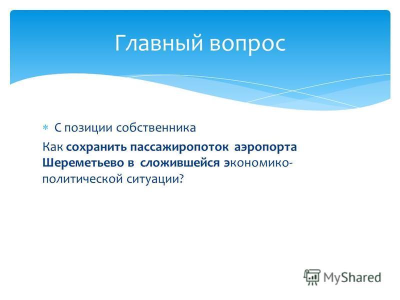 С позиции собственника Как сохранить пассажиропоток аэропорта Шереметьево в сложившейся экономико- политической ситуации? Главный вопрос