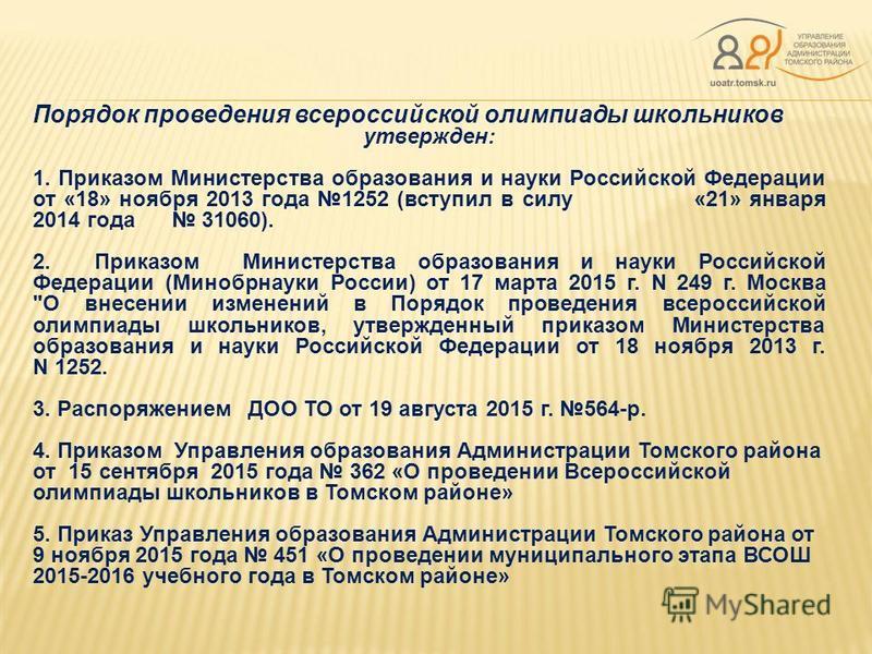 Порядок проведения всероссийской олимпиады школьников утвержден: 1. Приказом Министерства образования и науки Российской Федерации от «18» ноября 2013 года 1252 (вступил в силу «21» января 2014 года 31060). 2. Приказом Министерства образования и наук