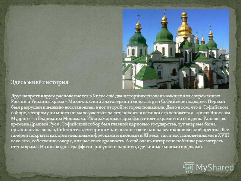 Здесь живёт история Друг напротив друга располагаются в Киеве ещё два исторически очень важных для современных России и Украины храма – Михайловский Златоверхний монастырь и Софийское подворье. Первый был разрушен и недавно восстановлен, а вот второй