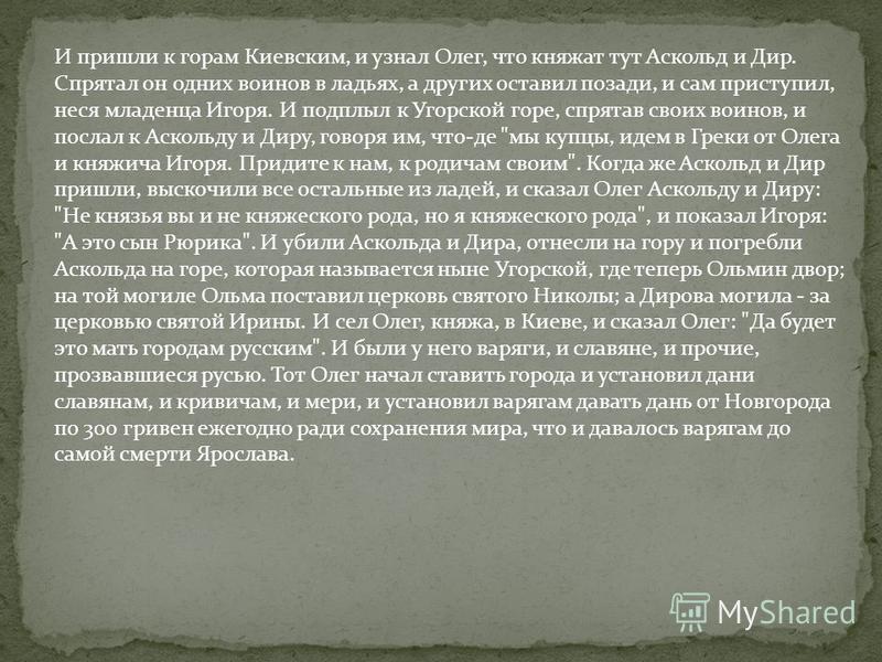 И пришли к горам Киевским, и узнал Олег, что княжат тут Аскольд и Дир. Спрятал он одних воинов в ладьях, а других оставил позади, и сам приступил, неся младенца Игоря. И подплыл к Угорской горе, спрятав своих воинов, и послал к Аскольду и Диру, говор