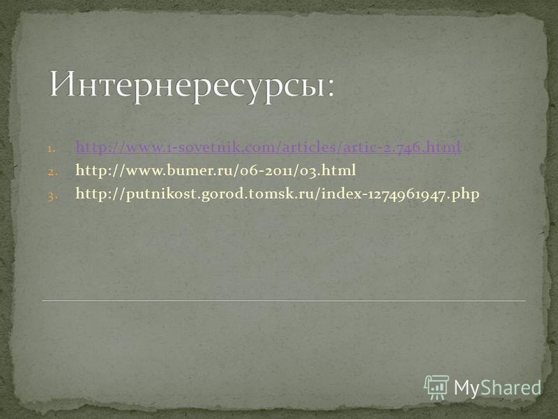 1. http://www.1-sovetnik.com/articles/artic-2.746. html http://www.1-sovetnik.com/articles/artic-2.746. html 2. http://www.bumer.ru/06-2011/03. html 3. http://putnikost.gorod.tomsk.ru/index-1274961947.php