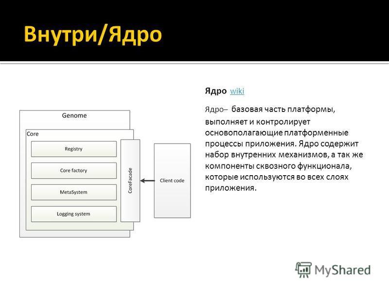 Ядро wiki wiki Ядро– базовая часть платформы, выполняет и контролирует основополагающие платформенные процессы приложения. Ядро содержит набор внутренних механизмов, а так же компоненты сквозного функционала, которые используются во всех слоях прилож