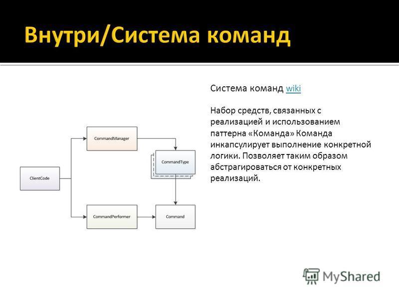 Система команд wiki wiki Набор средств, связанных с реализацией и использованием паттерна «Команда» Команда инкапсулирует выполнение конкретной логики. Позволяет таким образом абстрагироваться от конкретных реализаций.