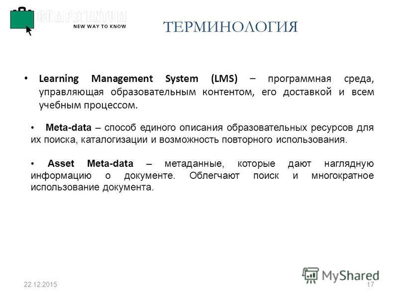 22.12.201517 Learning Management System (LMS) – программная среда, управляющая образовательным контентом, его доставкой и всем учебным процессом. Meta-data – способ единого описания образовательных ресурсов для их поиска, каталогизации и возможность
