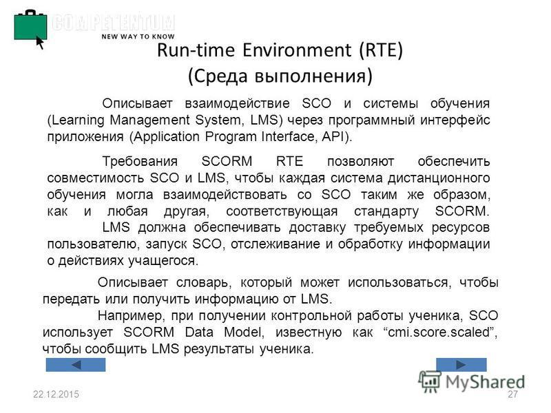 22.12.201527 Run-time Environment (RTE) (Среда выполнения) Описывает взаимодействие SCO и системы обучения (Learning Management System, LMS) через программный интерфейс приложения (Application Program Interface, API). Требования SCORM RTE позволяют о