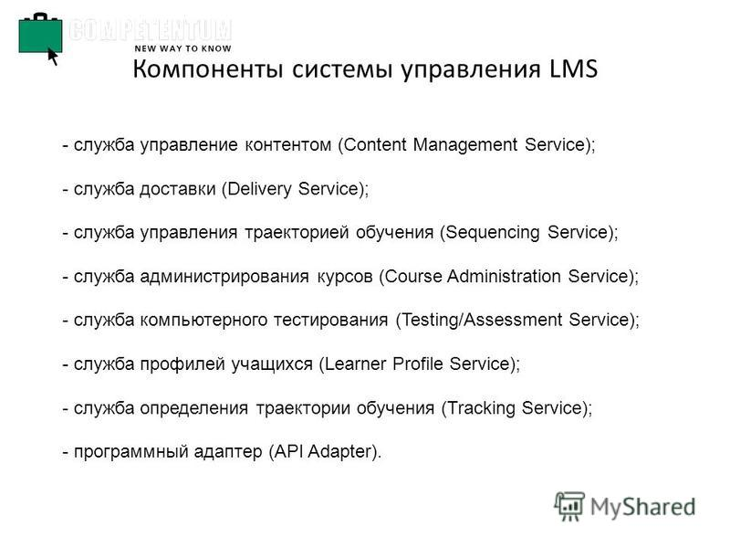 Компоненты системы управления LMS - служба управление контентом (Content Management Service); - служба доставки (Delivery Service); - служба управления траекторией обучения (Sequencing Service); - служба администрирования курсов (Course Administratio