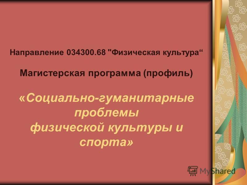 Направление 034300.68 Физическая культура Магистерская программа (профиль) «Социально-гуманитарные проблемы физической культуры и спорта»