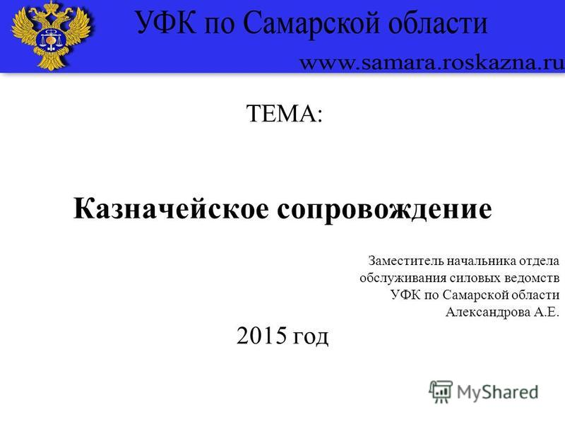ТЕМА: Казначейское сопровождение Заместитель начальника отдела обслуживания силовых ведомств УФК по Самарской области Александрова А.Е. 2015 год