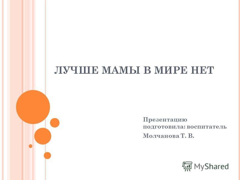 ЛУЧШЕ МАМЫ В МИРЕ НЕТ Презентацию подготовила: воспитатель Молчанова Т. В.