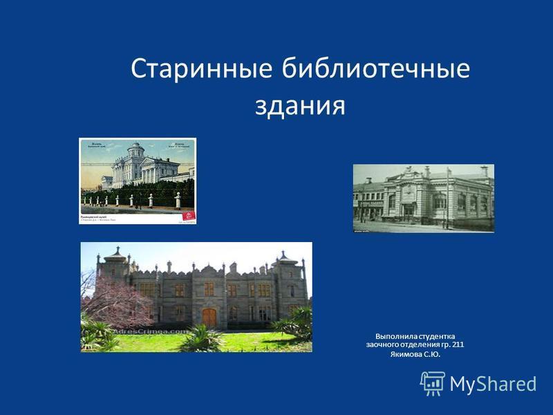 Старинные библиотечные здания Выполнила студентка заочного отделения гр. 211 Якимова С.Ю.
