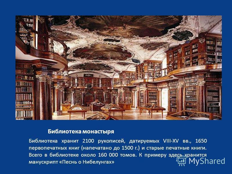 Библиотека монастыря Библиотека хранит 2100 рукописей, датируемых VIII-XV вв., 1650 первопечатных книг (напечатано до 1500 г.) и старые печатные книги. Всего в библиотеке около 160 000 томов. К примеру здесь хранится манускрипт «Песнь о Нибелунгах»