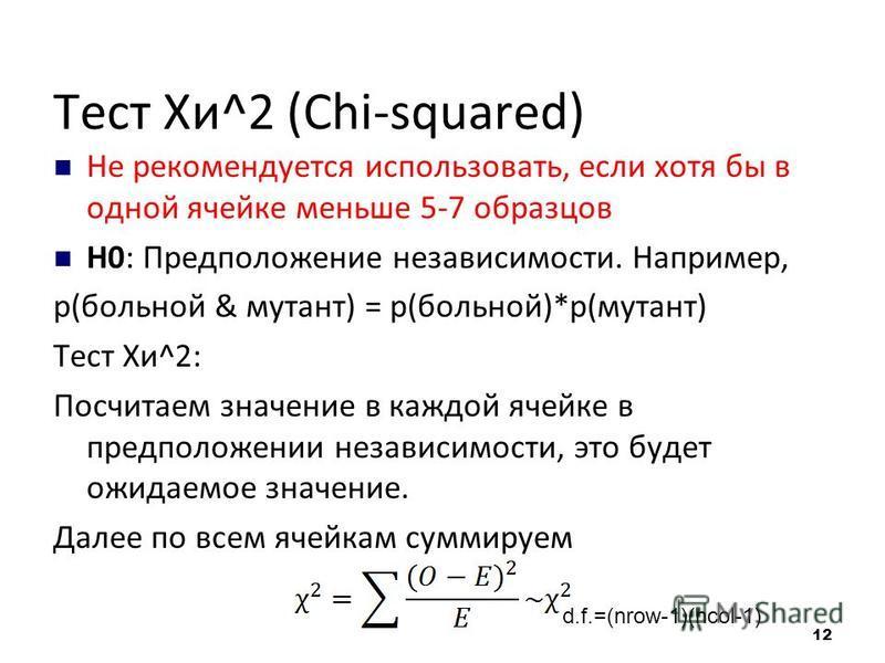 Тест Хи^2 (Chi-squared) Не рекомендуется использовать, если хотя бы в одной ячейке меньше 5-7 образцов H0: Предположение независимости. Например, p(больной & мутант) = p(больной)*p(мутант) Тест Хи^2: Посчитаем значение в каждой ячейке в предположении