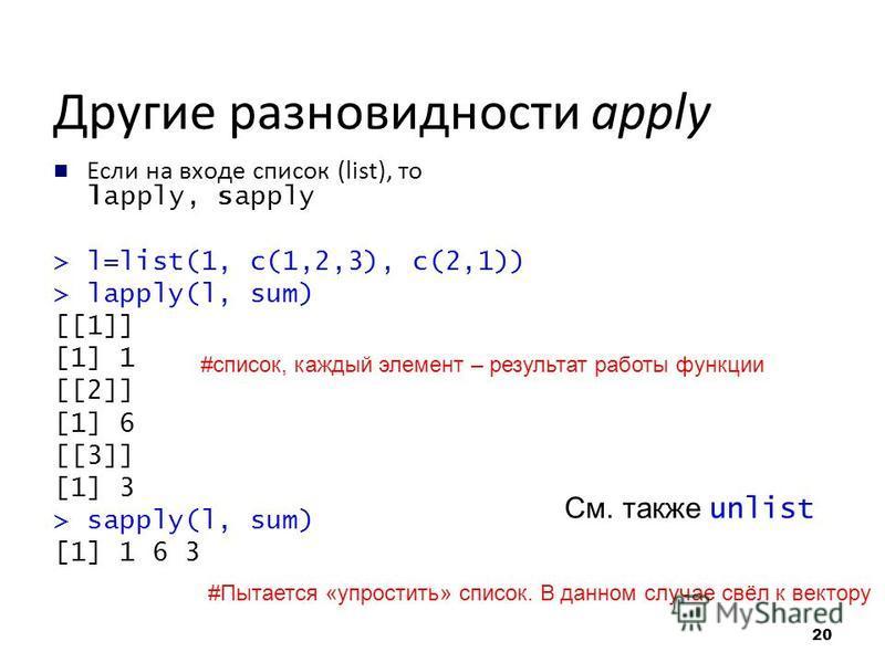 Другие разновидности apply Если на входе список (list), то lapply, sapply > l=list(1, c(1,2,3), c(2,1)) > lapply(l, sum) [[1]] [1] 1 [[2]] [1] 6 [[3]] [1] 3 > sapply(l, sum) [1] 1 6 3 #список, каждый элемент – результат работы функции #Пытается «упро