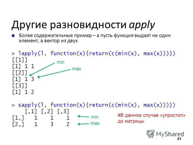 Другие разновидности apply Более содержательные пример – а пусть функция выдает не один элемент, а вектор из двух > lapply(l, function(x){return(c(min(x), max(x)))}) [[1]] [1] 1 1 [[2]] [1] 1 3 [[3]] [1] 1 2 > sapply(l, function(x){return(c(min(x), m