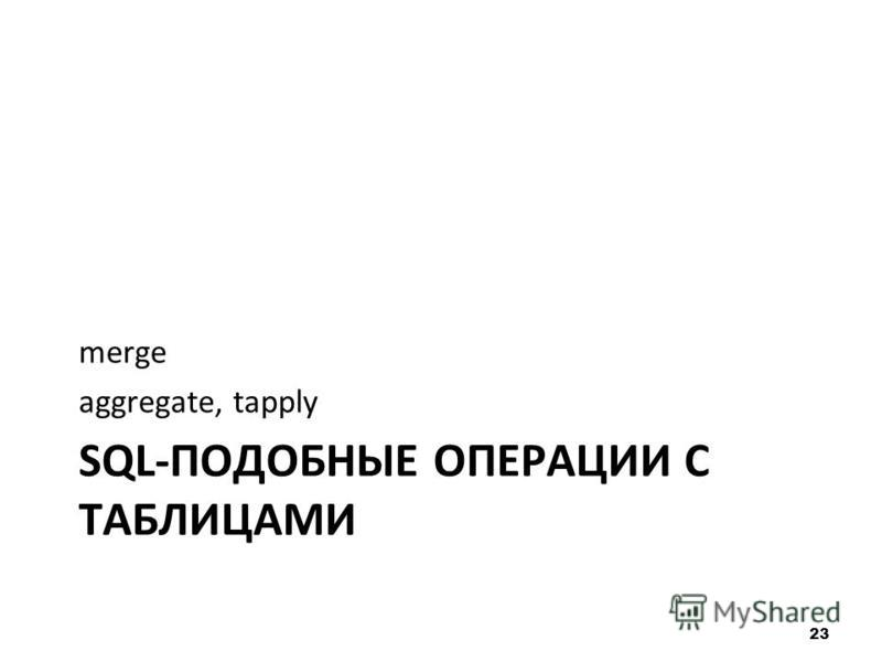 SQL-ПОДОБНЫЕ ОПЕРАЦИИ С ТАБЛИЦАМИ merge aggregate, tapply 23