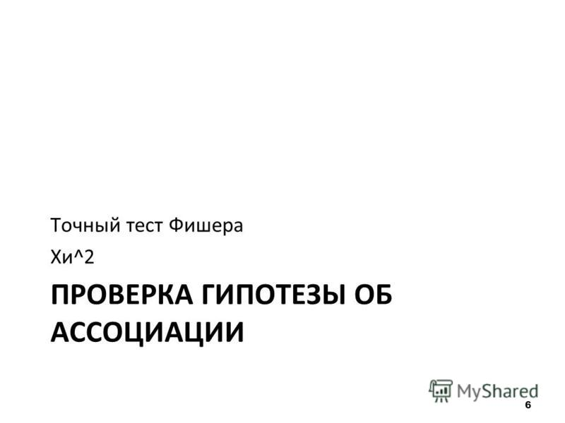 ПРОВЕРКА ГИПОТЕЗЫ ОБ АССОЦИАЦИИ Точный тест Фишера Хи^2 6