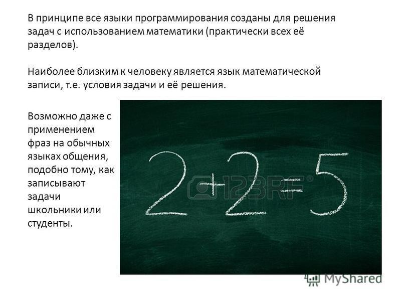В принципе все языки программирования созданы для решения задач с использованием математики (практически всех её разделов). Наиболее близким к человеку является язык математической записи, т.е. условия задачи и её решения. Возможно даже с применением