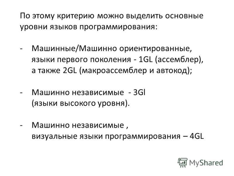 По этому критерию можно выделить основные уровни языков программирования: -Машинные/Машинно ориентированные, языки первого поколения - 1GL (ассемблер), а также 2GL (макроассемблер и автокод); -Машинно независимые - 3Gl (языки высокого уровня). -Машин