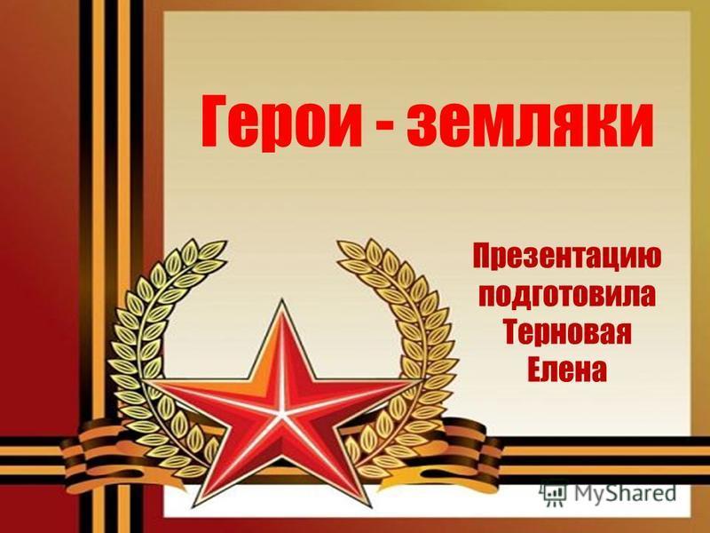 Герои - земляки Презентацию подготовила Терновая Елена