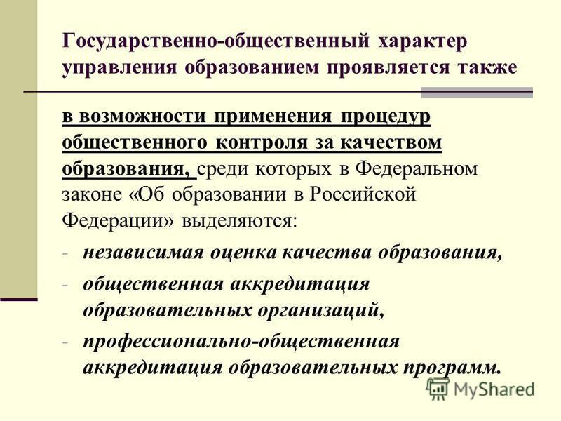 Государственно-общественный характер управления образованием проявляется также в возможности применения процедур общественного контроля за качеством образования, среди которых в Федеральном законе «Об образовании в Российской Федерации» выделяются: -