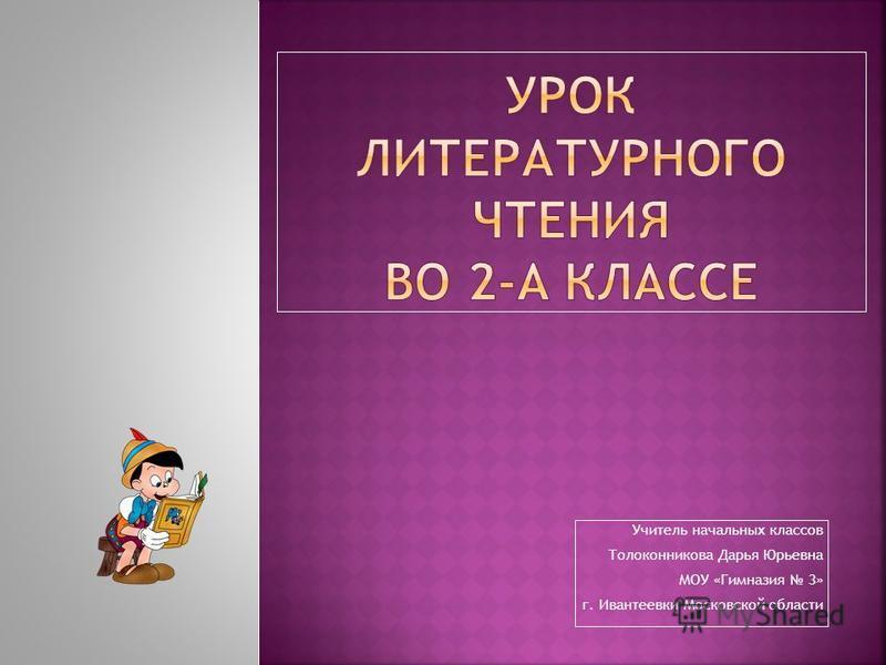 Учитель начальных классов Толоконникова Дарья Юрьевна МОУ «Гимназия 3» г. Ивантеевки Московской области