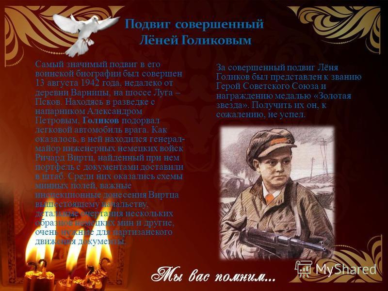 Самый значимый подвиг в его воинской биографии был совершен 13 августа 1942 года, недалеко от деревни Варницы, на шоссе Луга – Псков. Находясь в разведке с напарником Александром Петровым, Голиков подорвал легковой автомобиль врага. Как оказалось, в