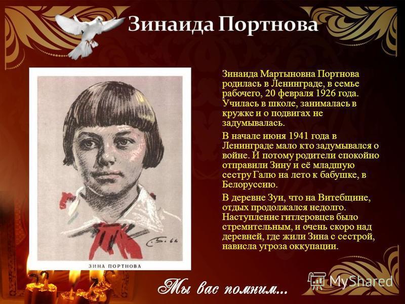 Зинаида Мартыновна Портнова родилась в Ленинграде, в семье рабочего, 20 февраля 1926 года. Училась в школе, занималась в кружке и о подвигах не задумывалась. В начале июня 1941 года в Ленинграде мало кто задумывался о войне. И потому родители спокойн