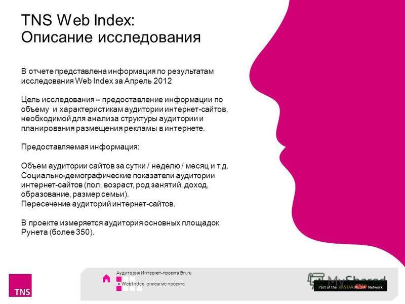 TNS Web Index: Описание исследования В отчете представлена информация по результатам исследования Web Index за Апрель 2012 Цель исследования – предоставление информации по объему и характеристикам аудитории интернет-сайтов, необходимой для анализа ст