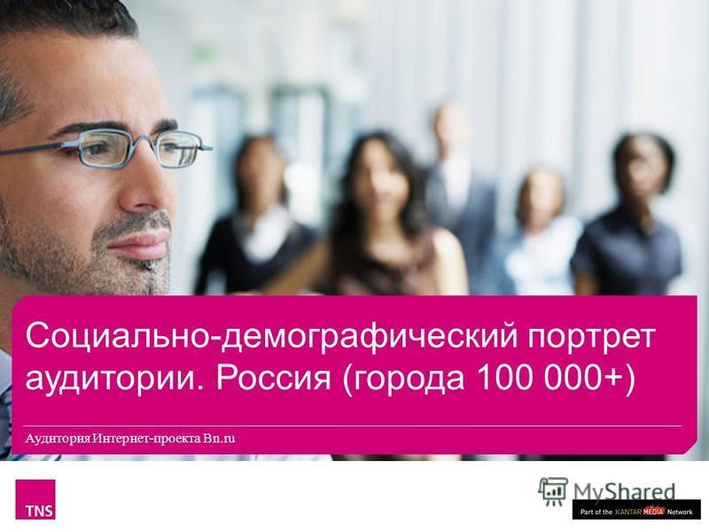 Социально-демографический портрет аудитории. Россия (города 100 000+) Аудитория Интернет-проекта Bn.ru