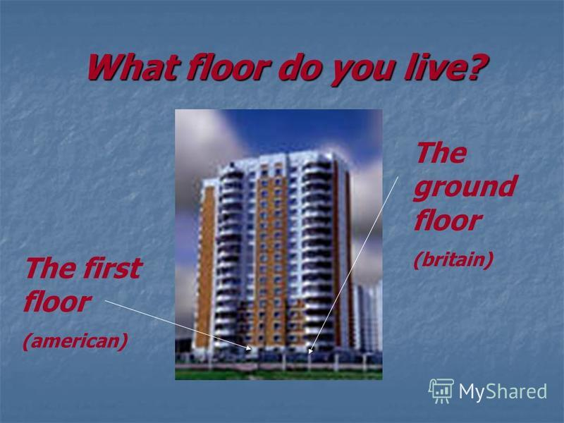 What floor do you live? The first floor (american) The ground floor (britain)