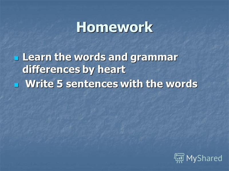 Homework Learn the words and grammar differences by heart Learn the words and grammar differences by heart Write 5 sentences with the words Write 5 sentences with the words