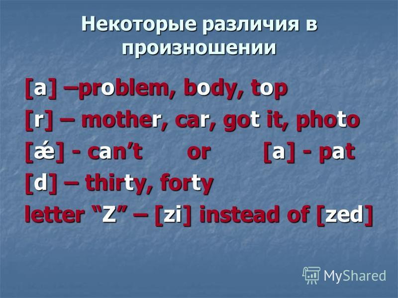 Некоторые различия в произношении [a] –problem, body, top [r] – mother, car, got it, photo [ǽ] - cant or [a] - pat [d] – thirty, forty letter Z – [zi] instead of [zed]