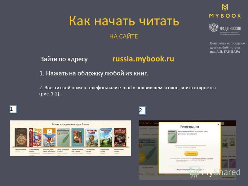 Как начать читать Зайти по адресу НА САЙТЕ 1. Нажать на обложку любой из книг. russia.mybook.ru 2. Ввести свой номер телефона или e-mail в появившемся окне, книга откроется (рис. 1-2). 1 1 2 2