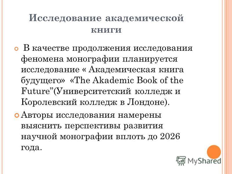 Исследование академической книги В качестве продолжения исследования феномена монографии планируется исследование « Академическая книга будущего» «The Akademic Book of the Future(Университетский колледж и Королевский колледж в Лондоне). Авторы исслед