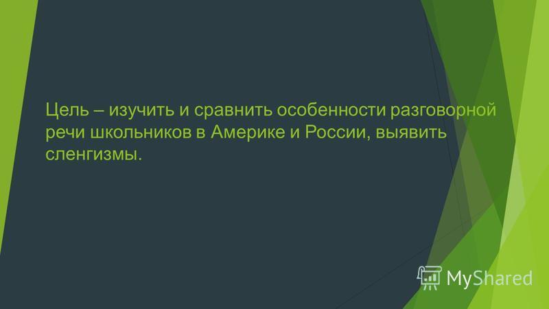 Цель – изучить и сравнить особенности разговорной речи школьников в Америке и России, выявить сленгизмы.