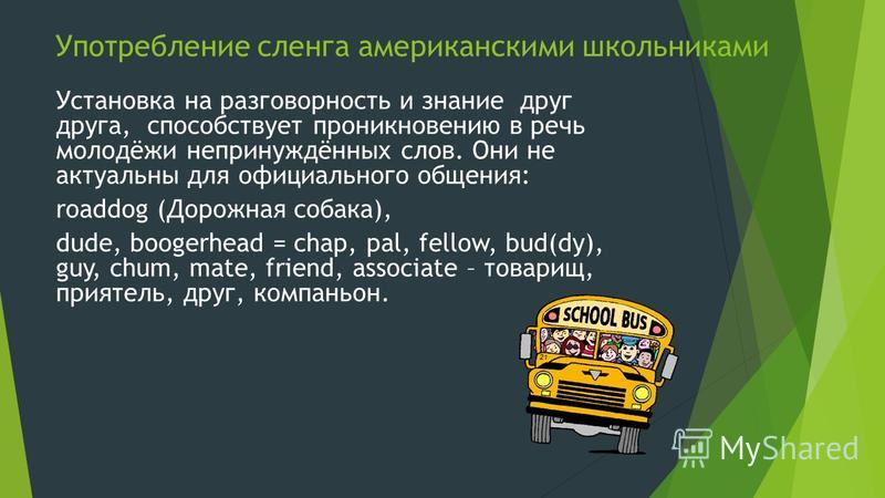 Употребление сленга американскими школьниками Установка на разговорность и знание друг друга, способствует проникновению в речь молодёжи непринуждённых слов. Они не актуальны для официального общения: roaddog (Дорожная собака), dude, boogerhead = cha