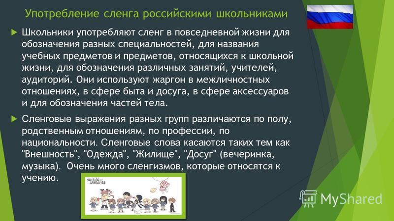 Употребление сленга российскими школьниками Ш кольники употребляют сленг в повседневной жизни для обозначения разных специальностей, для названия учебных предметов и предметов, относящихся к школьной жизни, для обозначения различных занятий, учителей