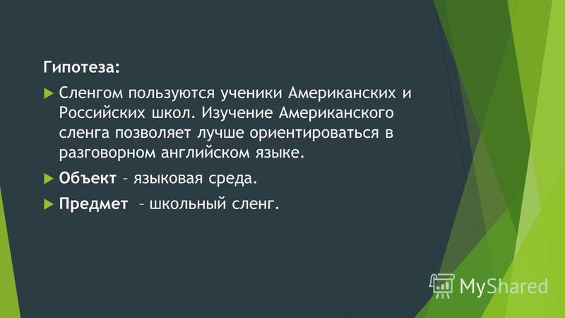 Гипотеза: Сленгом пользуются ученики Американских и Российских школ. Изучение Американского сленга позволяет лучше ориентироваться в разговорном английском языке. Объект – языковая среда. Предмет – школьный сленг.