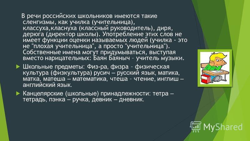 В речи российских школьников имеются такие сленгизмы, как училка (учительница), классуха,класнуха (классный руководитель), диря, дерюга (директор школы). Употребление этих слов не имеет функции оценки называемых людей (училка - это не ''плохая учител