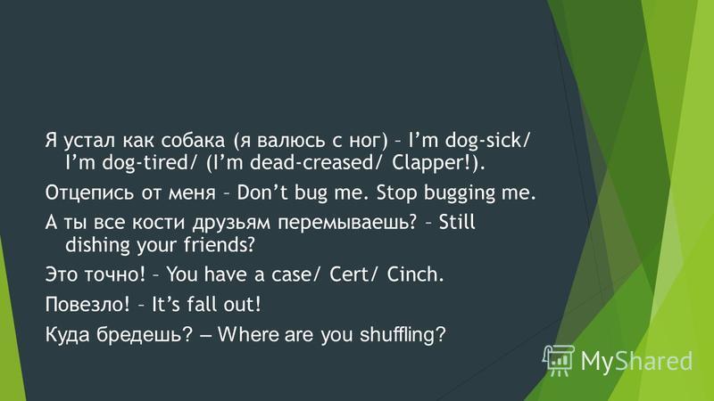 Я устал как собака (я валюсь с ног) – Im dog-sick/ Im dog-tired/ (Im dead-creased/ Clapper!). Отцепись от меня – Dont bug me. Stop bugging me. А ты все кости друзьям перемываешь? – Still dishing your friends? Это точно! – You have a case/ Cert/ Cinch